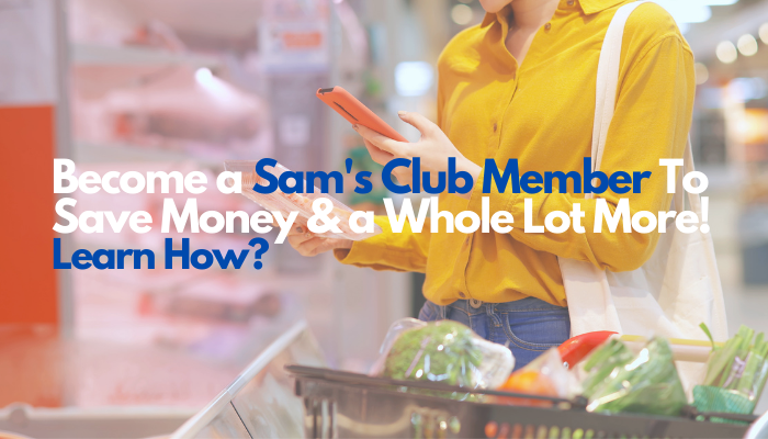 Become a Sam's Club Member To Save Money & a Whole Lot More! Learn How?