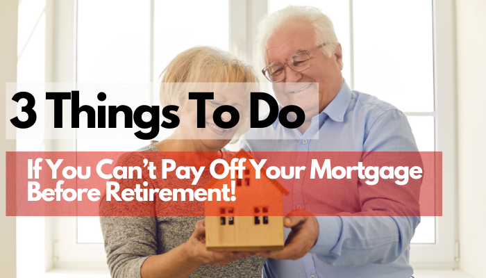 3 Things To Do If You Can't Pay Off Your Mortgage Before Retirement!